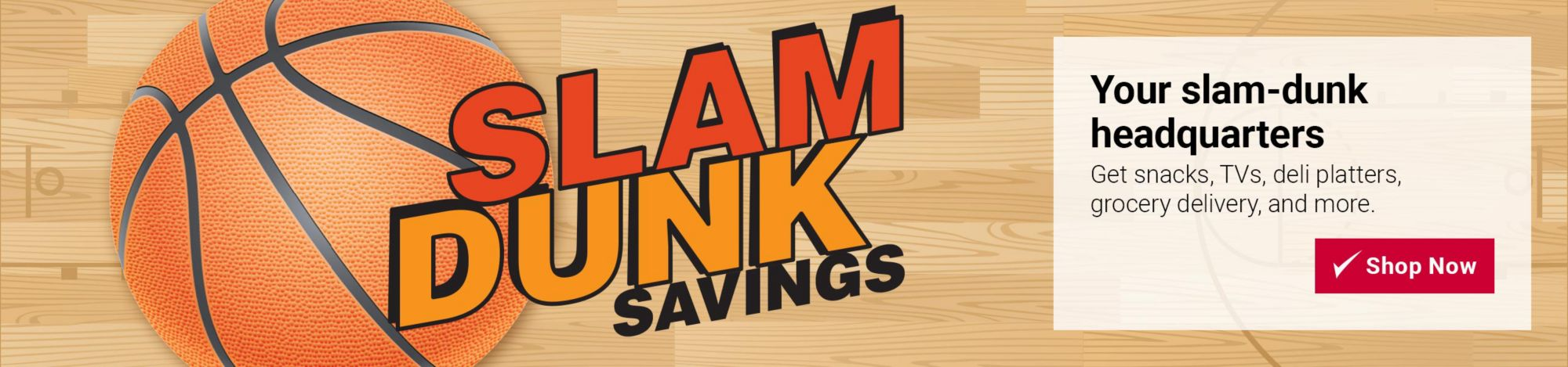 Your slam dunk savings headquarters. Get snacks, TVs, deli platters, grocery delivery, and more. Click here to shop all slam dunk savings.
