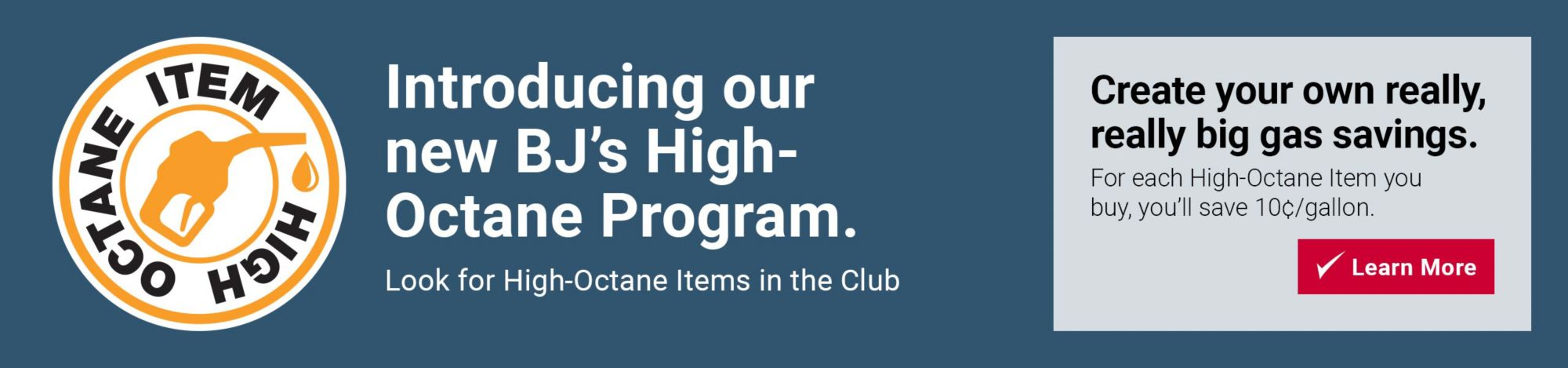 Introducing BJ's new High Octane Gas Program. Look for Items with High Octane logo in the club. For each High Octane Item you buy, you'll save 10 cents per gallon. Click to learn more.