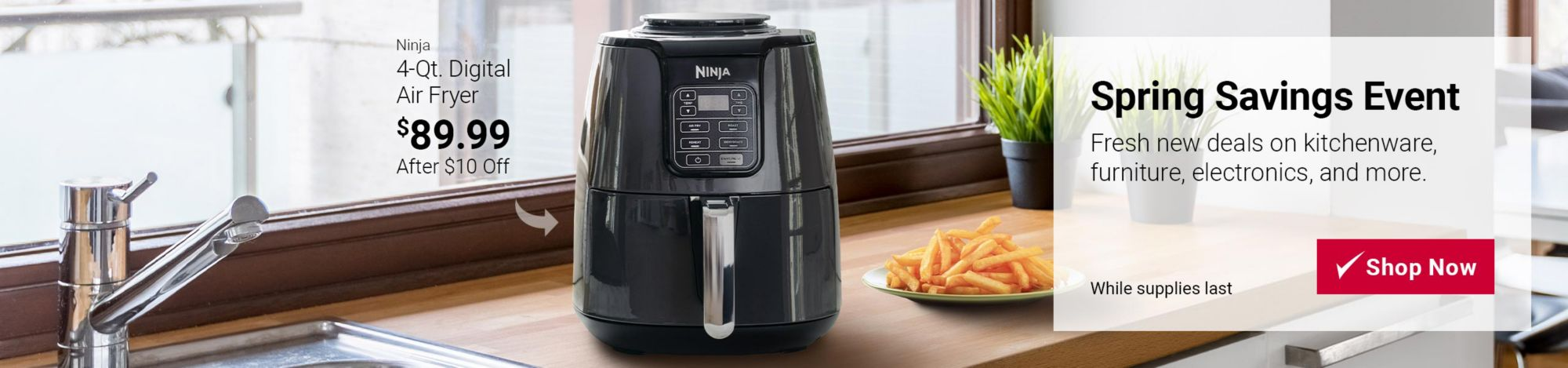 Spring Savings Event featured deal: $10 off Ninja 4 quart digital air fryer. Now $89.99. Click here to shop now. While supplies last.