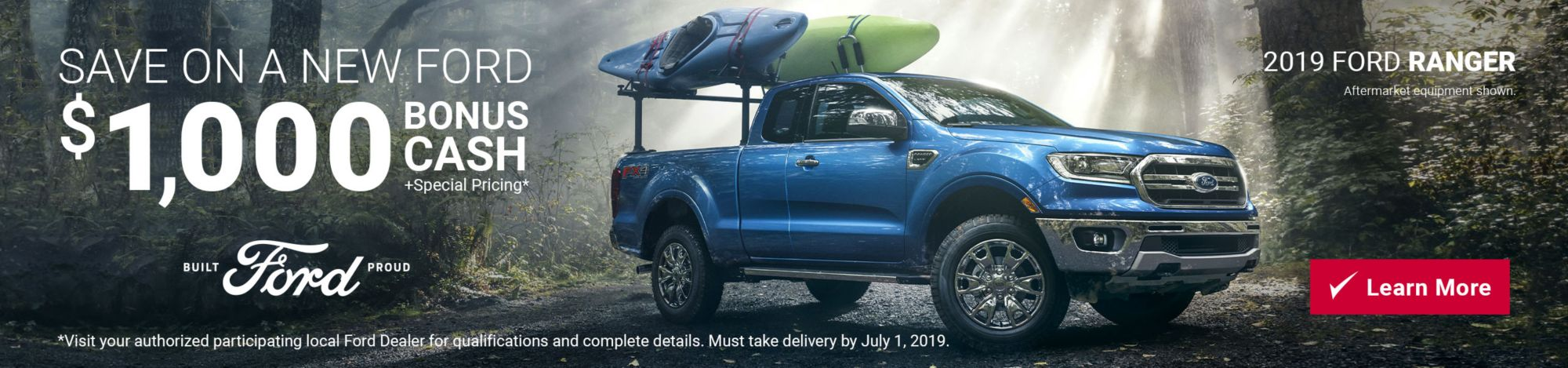 Save on a new Ford. Feature: 2019 Ford Ranger. Get $1000 Bonus Cash plus special pricing. Exclusions apply. Click here to learn more. Built Ford Proud.