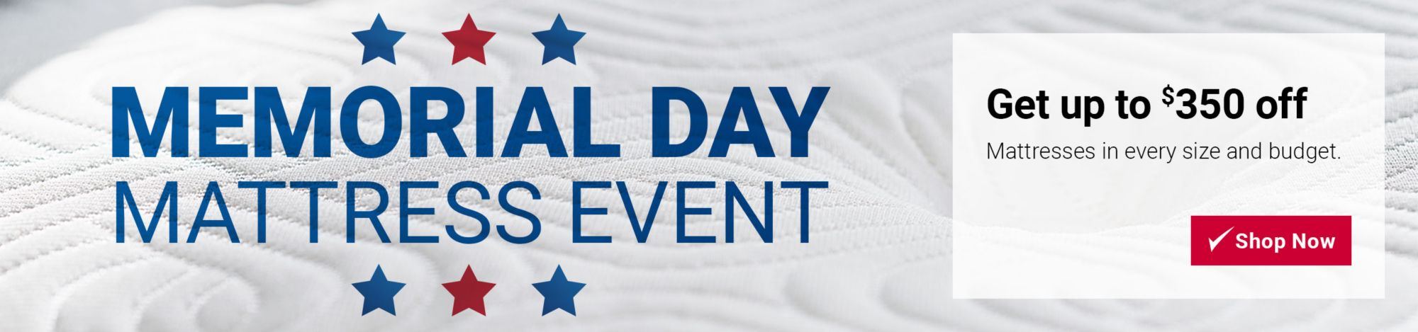 Memorial Day Mattress Event. Get up to $350 off mattresses in every size and budget.