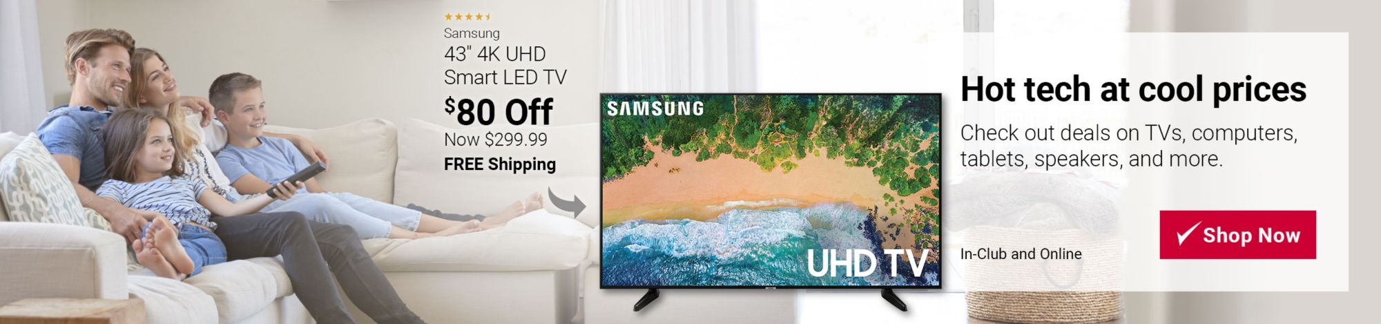 Hot tech at cool prices. Deals on TVs, computers, tablets, speakers, and more. Featured item: $80 off Samsung 43 inch 4K Smart TV. Now $299.99 with free shipping. Click to shop now.