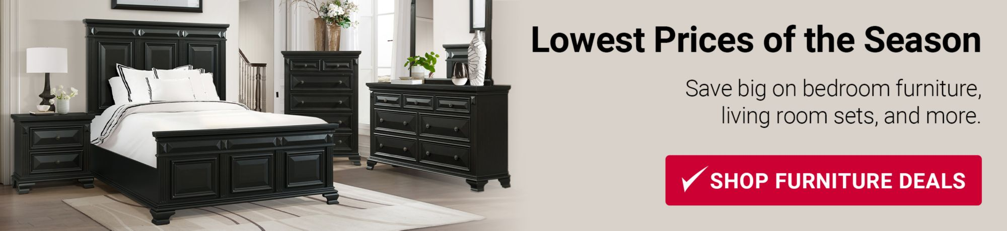 Lowest Prices of the Season. Save big on bedroom furniture, living room sets, and more. Click to shop now.