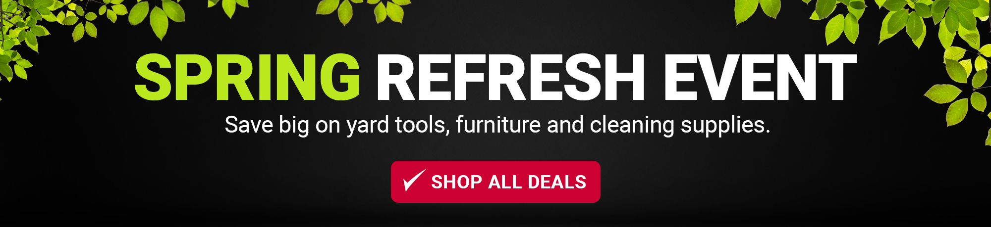 Spring refresh event. Save big on yard tools, furniture and cleaning supplies. Click to shop all deals.
