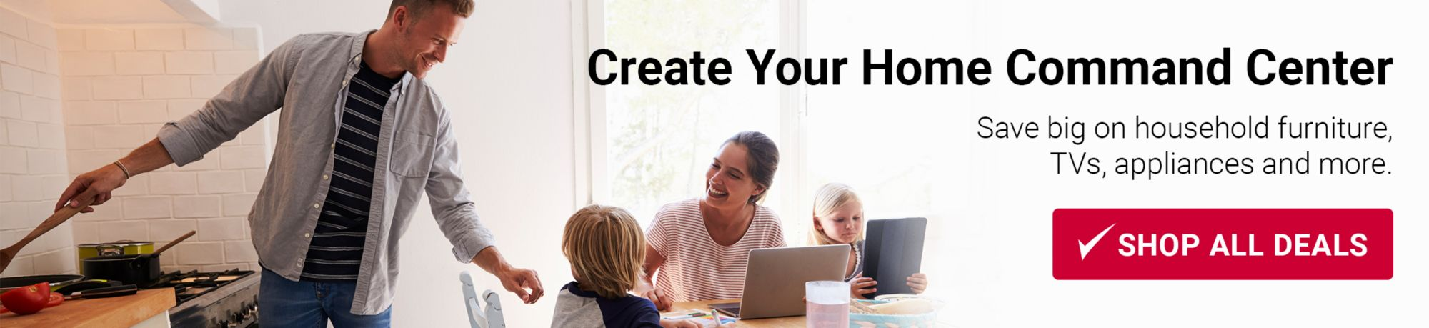 Create Your Home Command Center. Save big on household furniture, TVs, appliances and more. Click here to shop all deals.