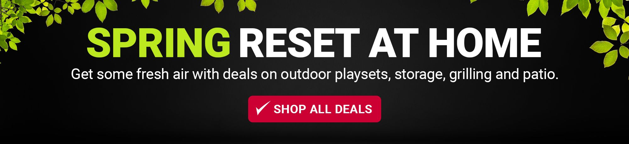 Spring reset at home. Get some fresh air with deals on outdoor playsets, storage, grilling and patio. Shop all deals.