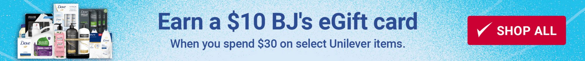 Earn a 10 dollar BJ's E-Gift card when you spend 30 dollars on select Unilever items. Shop All