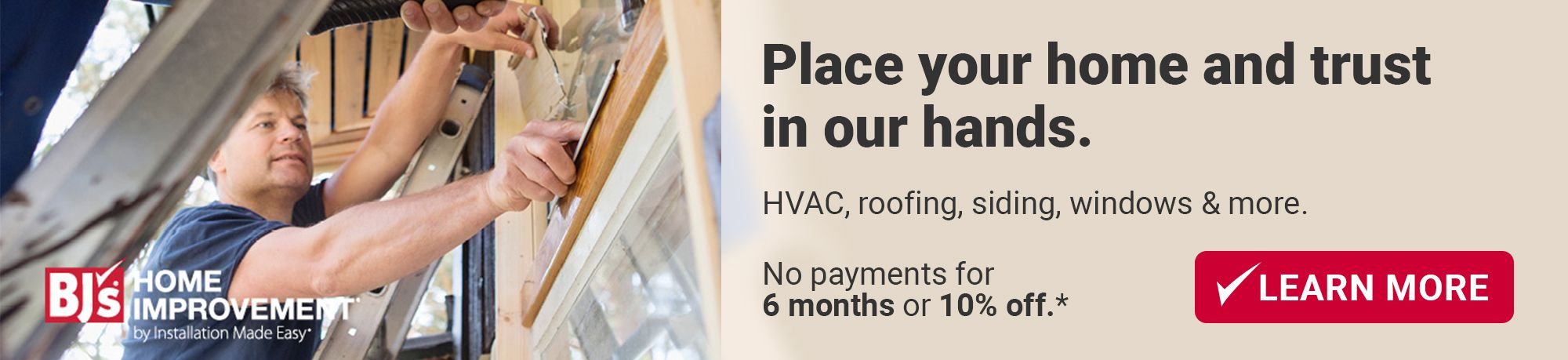 Place your home and trust in our hands. Improvements or repairs. Choose your savings: 0% financing OR 10% off.* Learn More