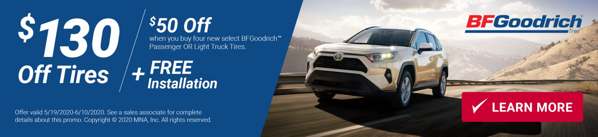 $130 Off Tires. Get $50 off when you buy four new select BFGoodrich Passenger OR Light Truck Tires. Plus FREE Installation ($80 Value). Offer valid May 19 through June 10. Click here to learn more. See a sales associate for complete details about this promo. Copyright 2020 MNA, Inc. All rights reserved.