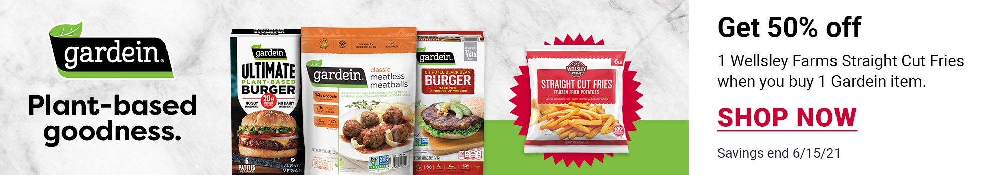 Get 50% off 1 Wellsley Farms Straight Cut Fries when you buy 1 Gardein item. Examples of items consist of Plant-based goodness, Gardein Ultimate Plant-Based Burger, Gardein Classic Meatless Meatballs, Gardein Chipotle Black Bean Burger.* SHOP NOW. Savings end 6/15/21