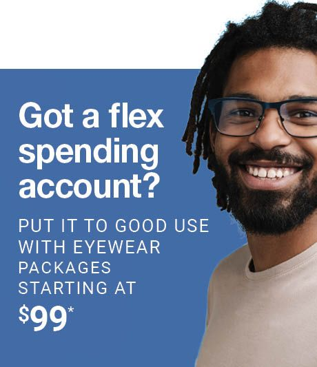 Got a flex spending account? PUT IT TO GOOD USE WITH EYEWEAR PACKAGES STARTING AT $99*