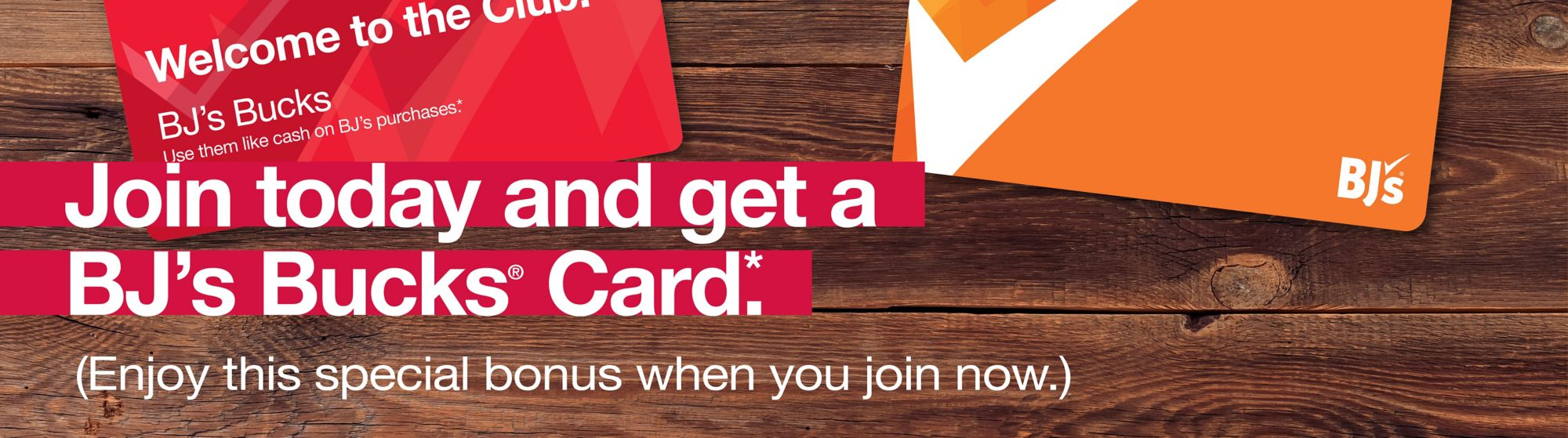 Join today and get a BJ's Bucks Card.